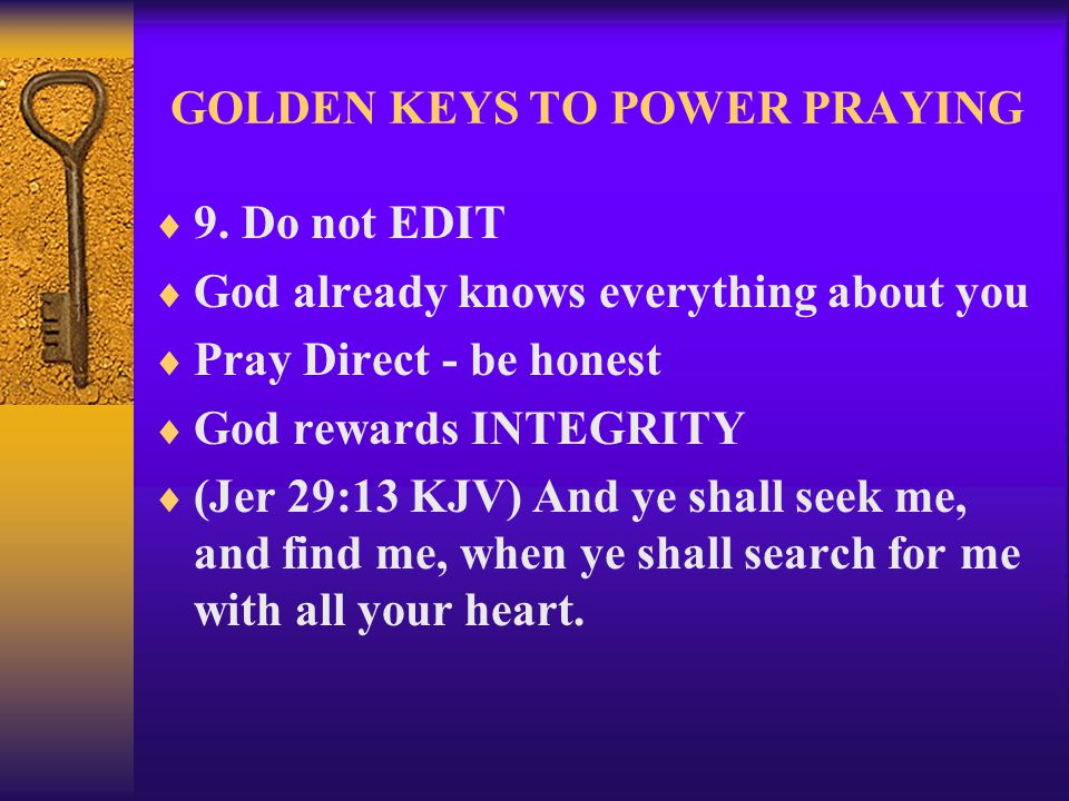 GOLDEN KEYS TO POWER PRAYING  9. Do not EDIT  God already knows everything about you  Pray Direct - be honest  God rewards INTEGRITY  (Jer 29:13