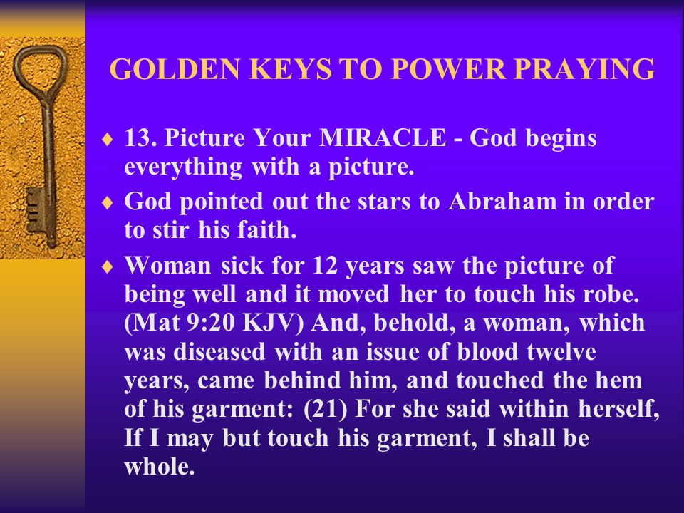 GOLDEN KEYS TO POWER PRAYING  13. Picture Your MIRACLE - God begins everything with a picture.  God pointed out the stars to Abraham in order to sti