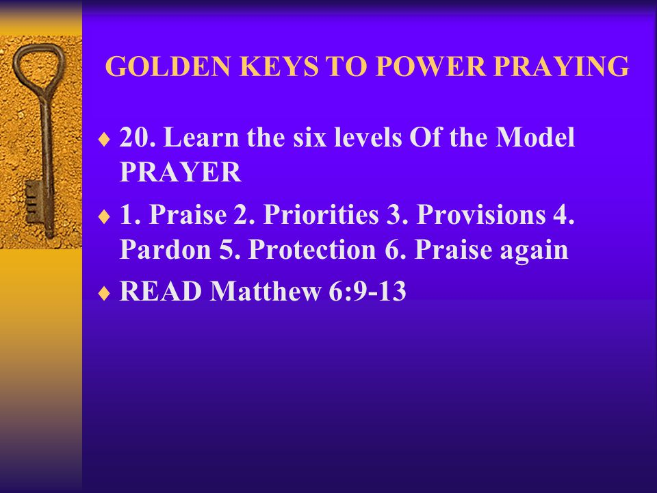 GOLDEN KEYS TO POWER PRAYING  20. Learn the six levels Of the Model PRAYER  1. Praise 2. Priorities 3. Provisions 4. Pardon 5. Protection 6. Praise