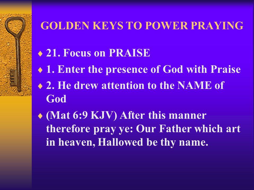 GOLDEN KEYS TO POWER PRAYING  21. Focus on PRAISE  1.