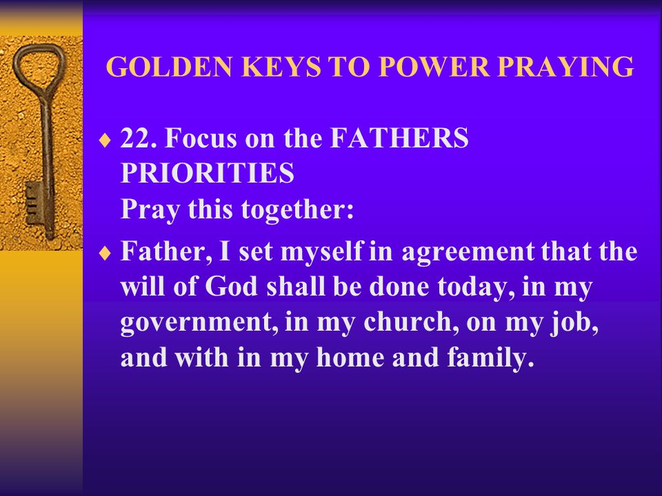 GOLDEN KEYS TO POWER PRAYING  22. Focus on the FATHERS PRIORITIES Pray this together:  Father, I set myself in agreement that the will of God shall