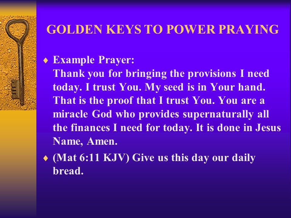 GOLDEN KEYS TO POWER PRAYING  Example Prayer: Thank you for bringing the provisions I need today. I trust You. My seed is in Your hand. That is the p
