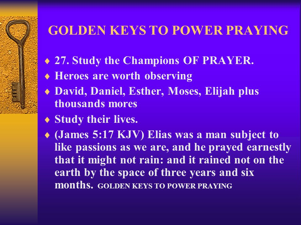GOLDEN KEYS TO POWER PRAYING  27. Study the Champions OF PRAYER.  Heroes are worth observing  David, Daniel, Esther, Moses, Elijah plus thousands m