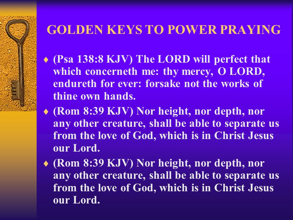 GOLDEN KEYS TO POWER PRAYING  (Psa 138:8 KJV) The LORD will perfect that which concerneth me: thy mercy, O LORD, endureth for ever: forsake not the w
