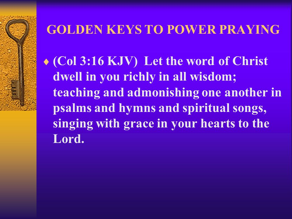 GOLDEN KEYS TO POWER PRAYING  (Col 3:16 KJV) Let the word of Christ dwell in you richly in all wisdom; teaching and admonishing one another in psalms