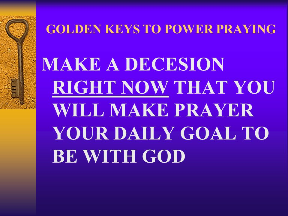 GOLDEN KEYS TO POWER PRAYING MAKE A DECESION RIGHT NOW THAT YOU WILL MAKE PRAYER YOUR DAILY GOAL TO BE WITH GOD
