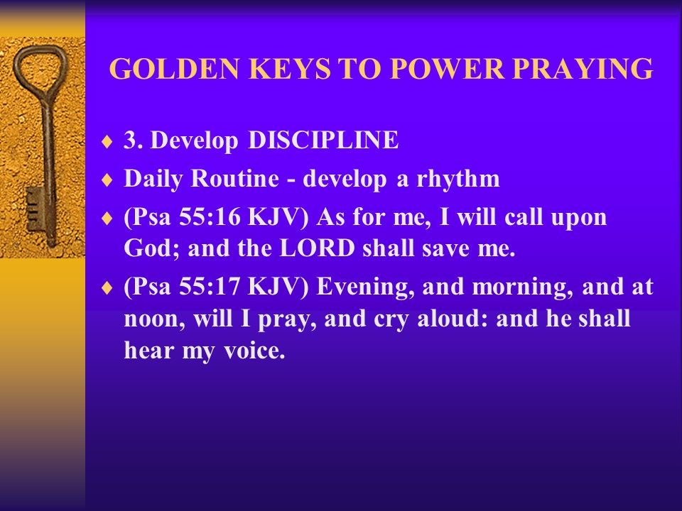 GOLDEN KEYS TO POWER PRAYING  3. Develop DISCIPLINE  Daily Routine - develop a rhythm  (Psa 55:16 KJV) As for me, I will call upon God; and the LOR