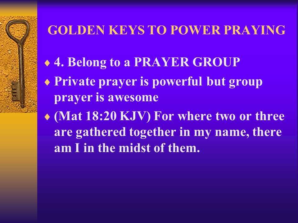 GOLDEN KEYS TO POWER PRAYING  4. Belong to a PRAYER GROUP  Private prayer is powerful but group prayer is awesome  (Mat 18:20 KJV) For where two or