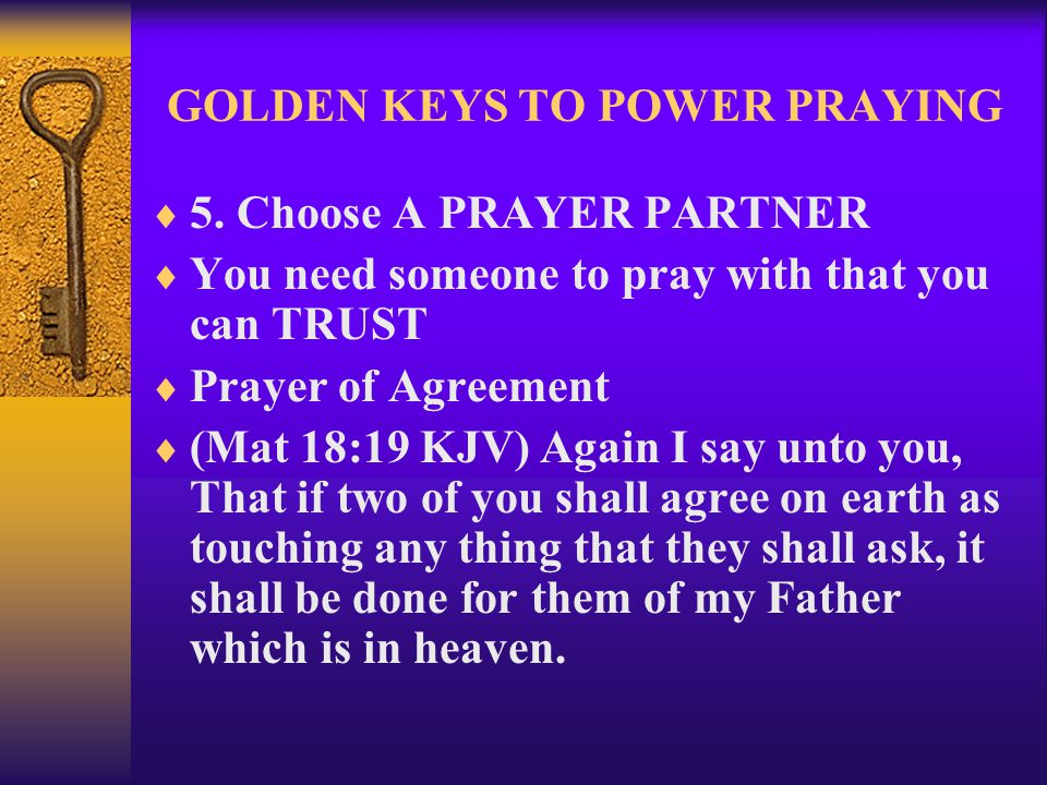 GOLDEN KEYS TO POWER PRAYING  5. Choose A PRAYER PARTNER  You need someone to pray with that you can TRUST  Prayer of Agreement  (Mat 18:19 KJV) A
