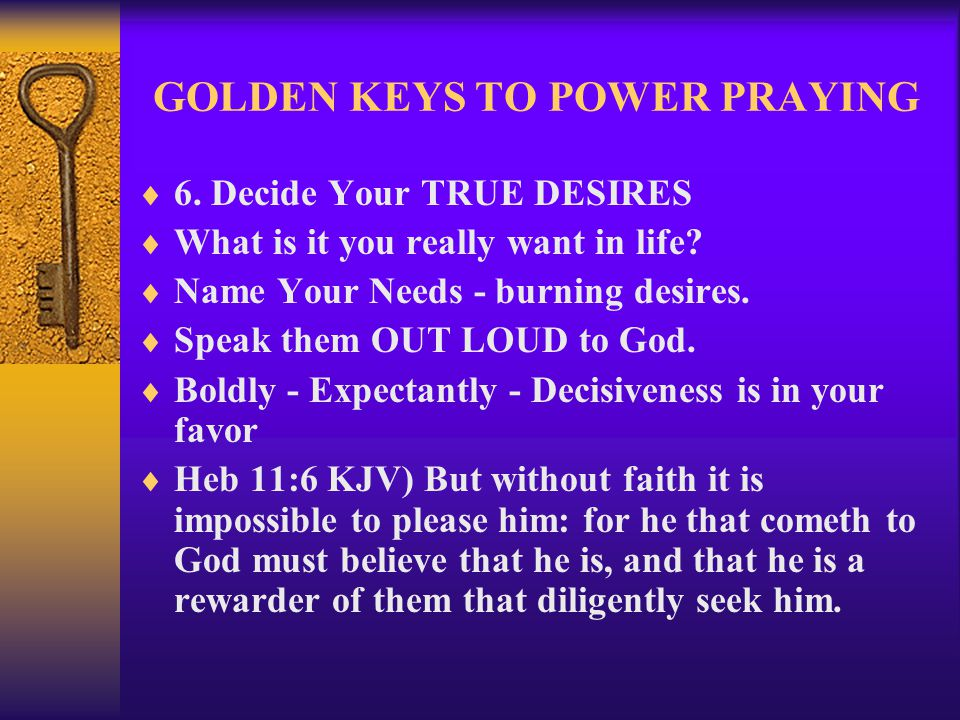 GOLDEN KEYS TO POWER PRAYING  6. Decide Your TRUE DESIRES  What is it you really want in life?  Name Your Needs - burning desires.  Speak them OUT