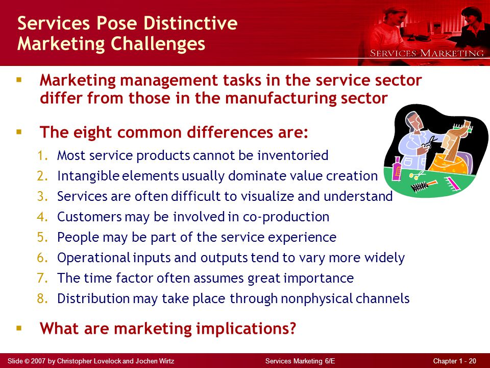 Slide © 2007 by Christopher Lovelock and Jochen Wirtz Services Marketing 6/E Chapter 1 - 20 Services Pose Distinctive Marketing Challenges  Marketing management tasks in the service sector differ from those in the manufacturing sector  The eight common differences are: 1.Most service products cannot be inventoried 2.Intangible elements usually dominate value creation 3.Services are often difficult to visualize and understand 4.Customers may be involved in co-production 5.People may be part of the service experience 6.Operational inputs and outputs tend to vary more widely 7.The time factor often assumes great importance 8.Distribution may take place through nonphysical channels  What are marketing implications