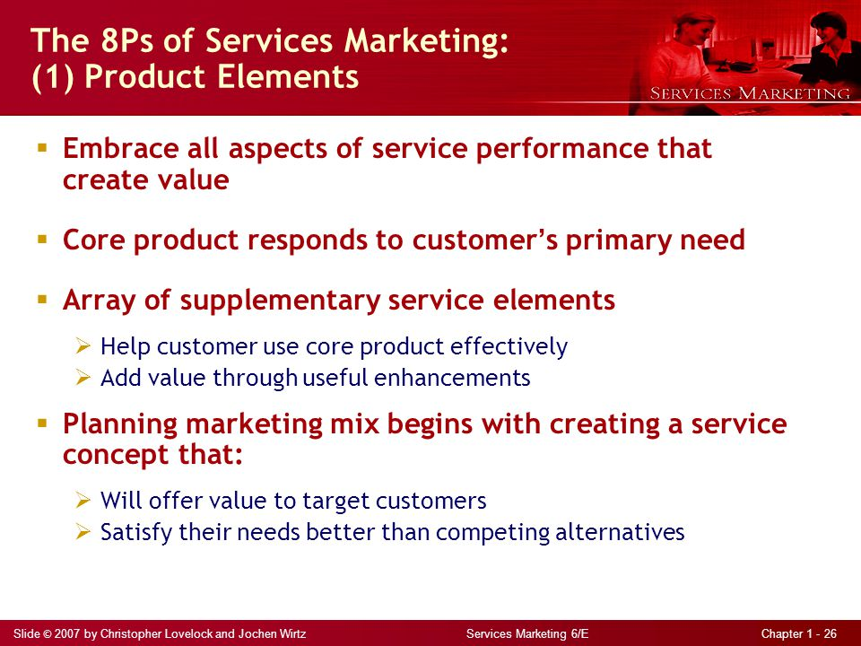 Slide © 2007 by Christopher Lovelock and Jochen Wirtz Services Marketing 6/E Chapter 1 - 26 The 8Ps of Services Marketing: (1) Product Elements  Embrace all aspects of service performance that create value  Core product responds to customer ' s primary need  Array of supplementary service elements  Help customer use core product effectively  Add value through useful enhancements  Planning marketing mix begins with creating a service concept that:  Will offer value to target customers  Satisfy their needs better than competing alternatives