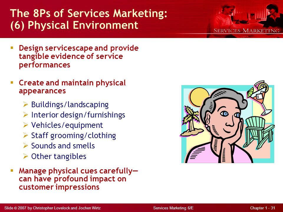 Slide © 2007 by Christopher Lovelock and Jochen Wirtz Services Marketing 6/E Chapter 1 - 31 The 8Ps of Services Marketing: (6) Physical Environment  Design servicescape and provide tangible evidence of service performances  Create and maintain physical appearances  Buildings/landscaping  Interior design/furnishings  Vehicles/equipment  Staff grooming/clothing  Sounds and smells  Other tangibles  Manage physical cues carefully— can have profound impact on customer impressions