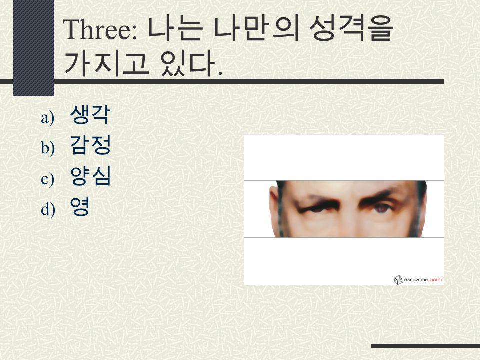 Three: 나는 나만의 성격을 가지고 있다. a) 생각 b) 감정 c) 양심 d) 영