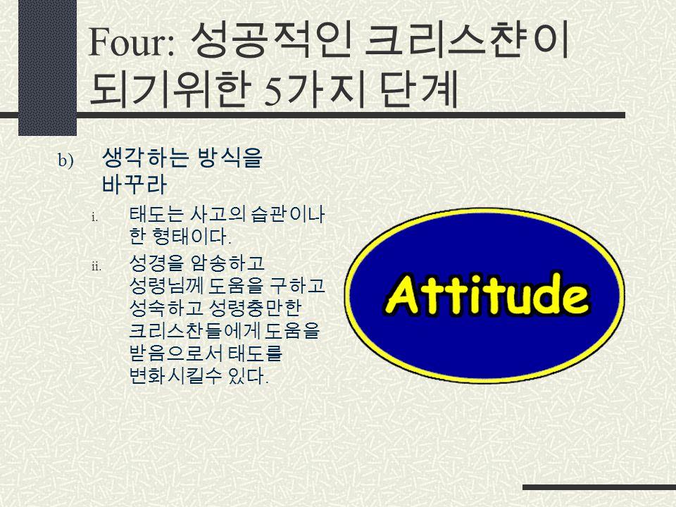 Four: 성공적인 크리스챤이 되기위한 5 가지 단계 b) 생각하는 방식을 바꾸라 i. 태도는 사고의 습관이나 한 형태이다.