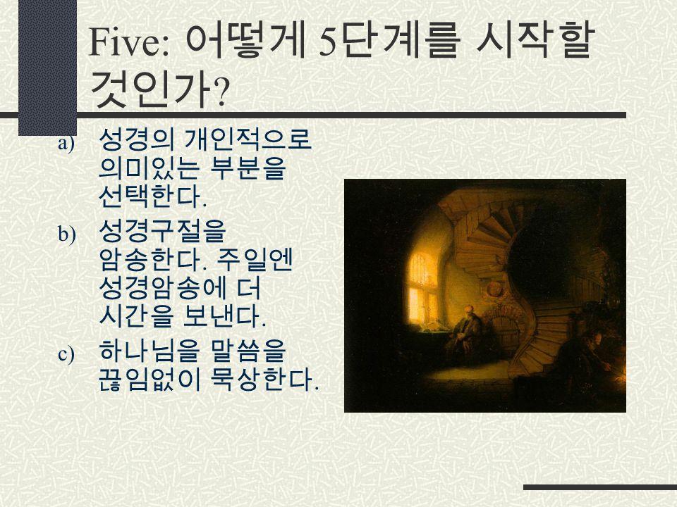 Five: 어떻게 5 단계를 시작할 것인가 . a) 성경의 개인적으로 의미있는 부분을 선택한다.