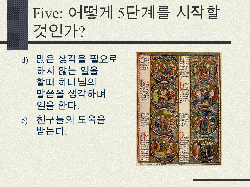 Five: 어떻게 5 단계를 시작할 것인가 d) 많은 생각을 필요로 하지 않는 일을 할때 하나님의 말씀을 생각하며 일을 한다. e) 친구들의 도움을 받는다.