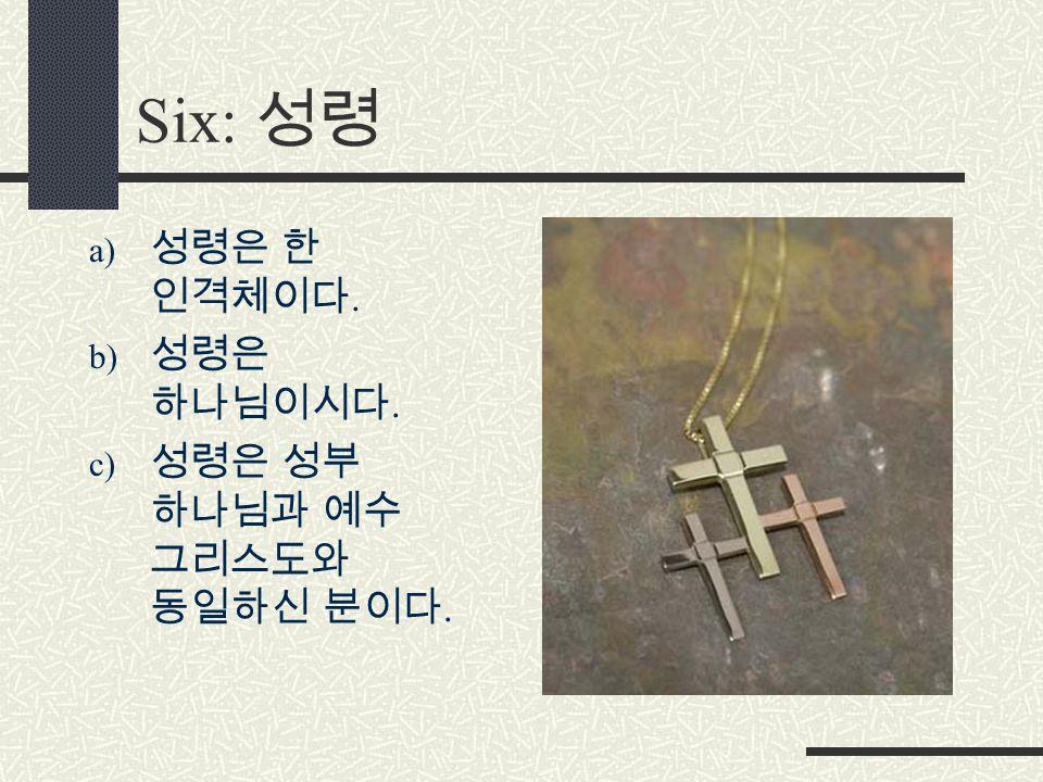 Six: 성령 a) 성령은 한 인격체이다. b) 성령은 하나님이시다. c) 성령은 성부 하나님과 예수 그리스도와 동일하신 분이다.