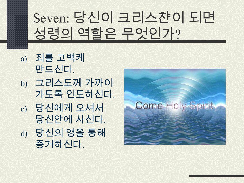 Seven: 당신이 크리스챤이 되면 성령의 역할은 무엇인가 . a) 죄를 고백케 만드신다.