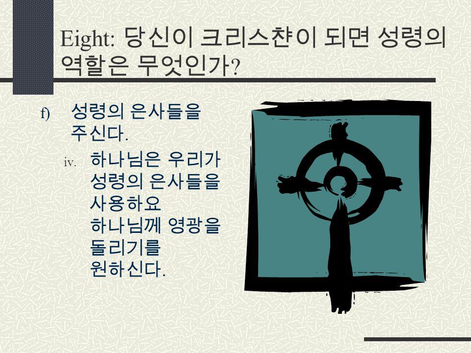 Eight: 당신이 크리스챤이 되면 성령의 역할은 무엇인가 f) 성령의 은사들을 주신다. iv. 하나님은 우리가 성령의 은사들을 사용하요 하나님께 영광을 돌리기를 원하신다.