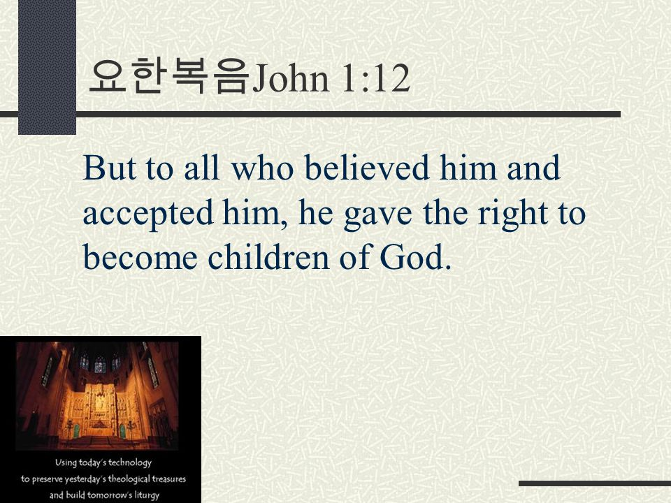 요한복음 John 1:12 But to all who believed him and accepted him, he gave the right to become children of God.