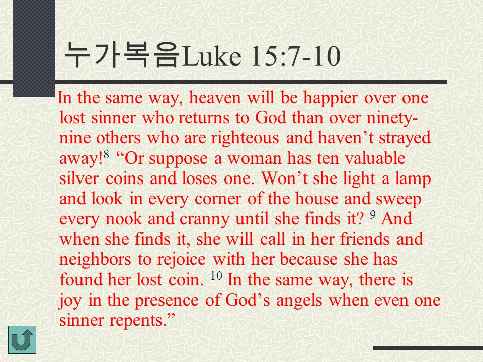 누가복음 Luke 15:7-10 In the same way, heaven will be happier over one lost sinner who returns to God than over ninety- nine others who are righteous and haven't strayed away.