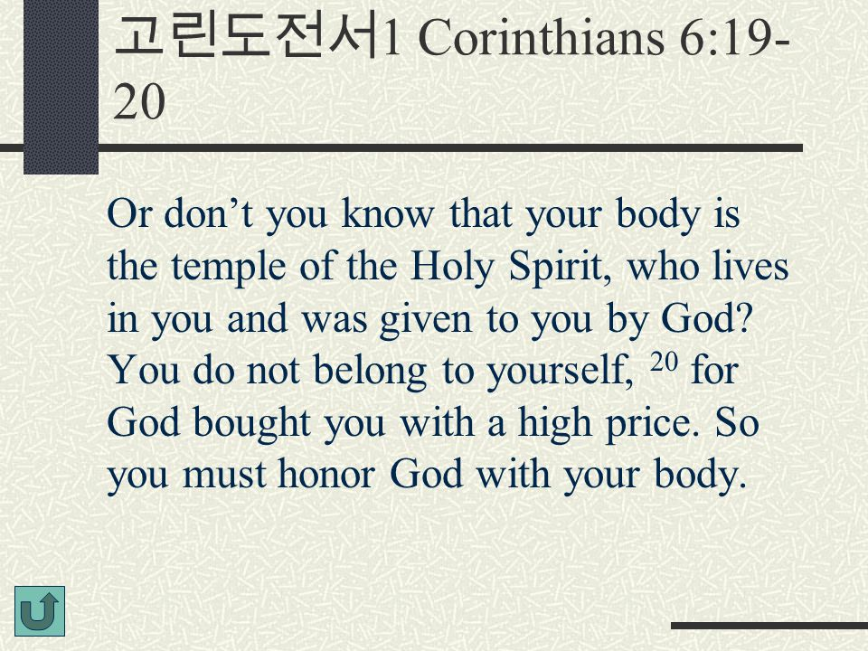 고린도전서 1 Corinthians 6:19- 20 Or don't you know that your body is the temple of the Holy Spirit, who lives in you and was given to you by God? You do n