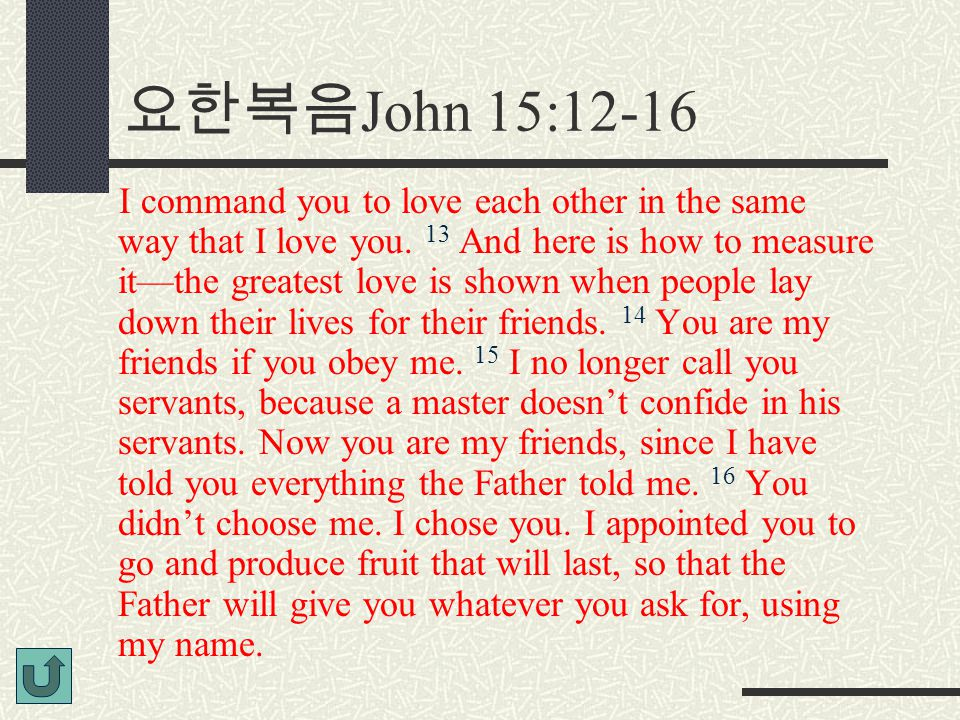 요한복음 John 15:12-16 I command you to love each other in the same way that I love you.