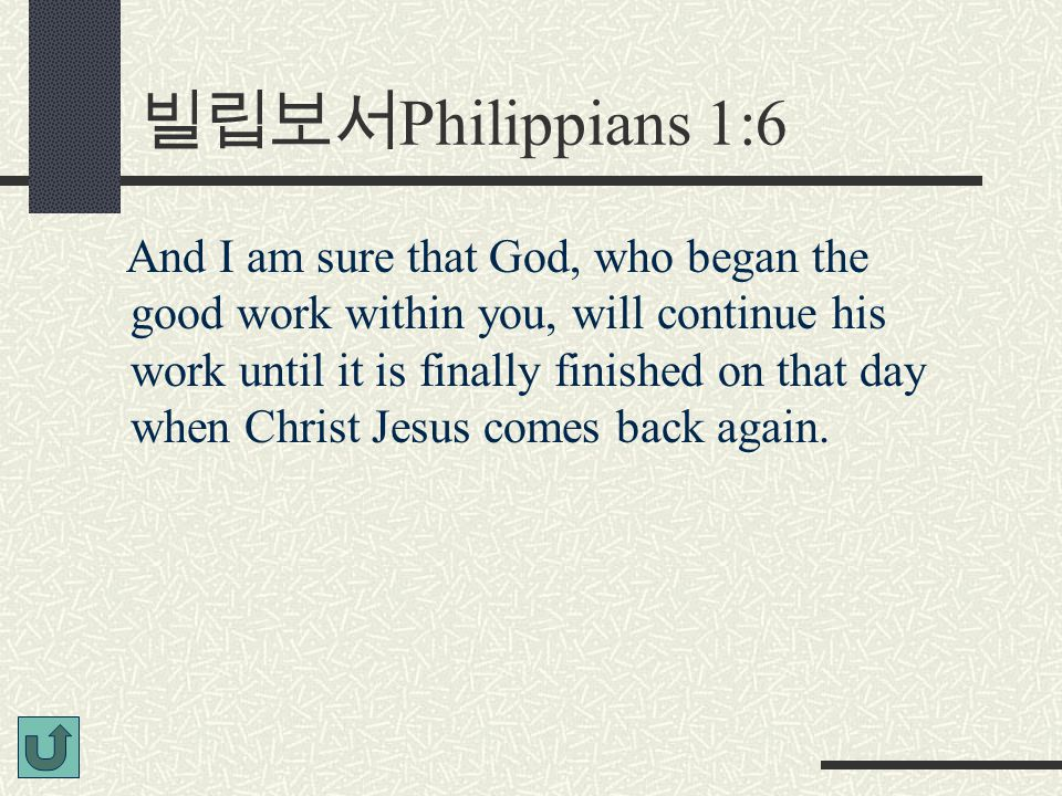 빌립보서 Philippians 1:6 And I am sure that God, who began the good work within you, will continue his work until it is finally finished on that day when