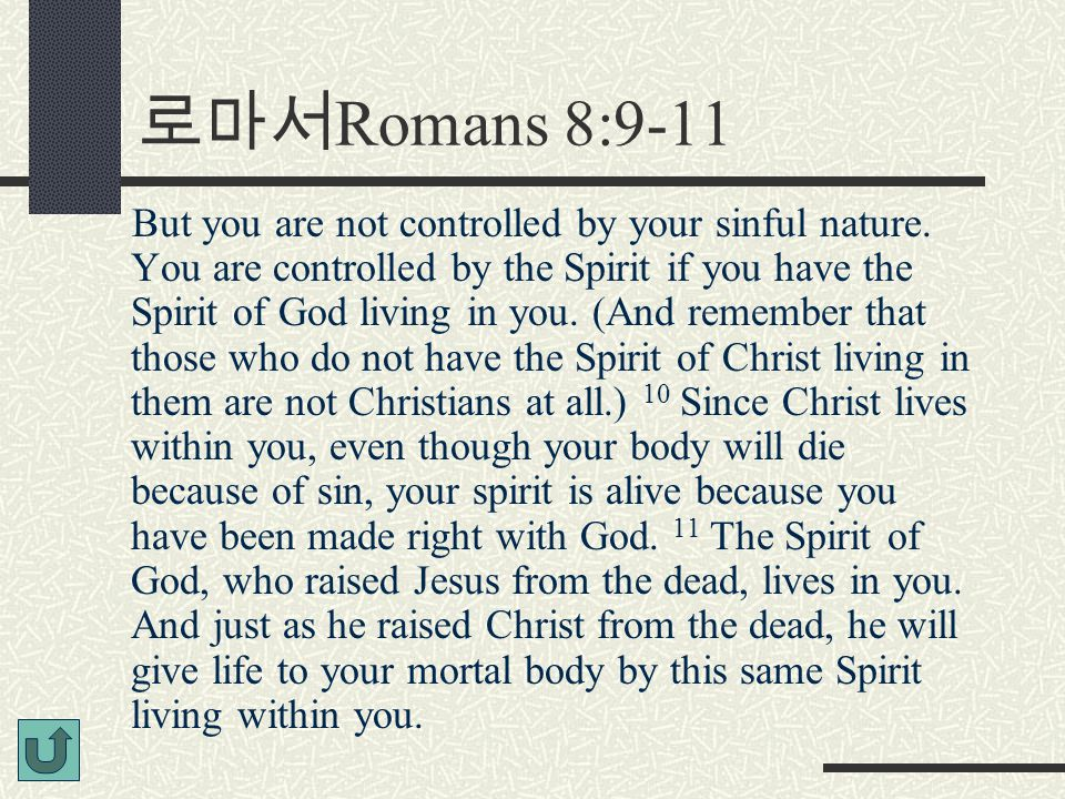 로마서 Romans 8:9-11 But you are not controlled by your sinful nature. You are controlled by the Spirit if you have the Spirit of God living in you. (And