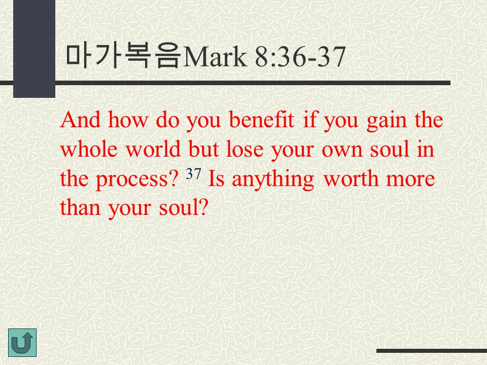 마가복음 Mark 8:36-37 And how do you benefit if you gain the whole world but lose your own soul in the process? 37 Is anything worth more than your soul?