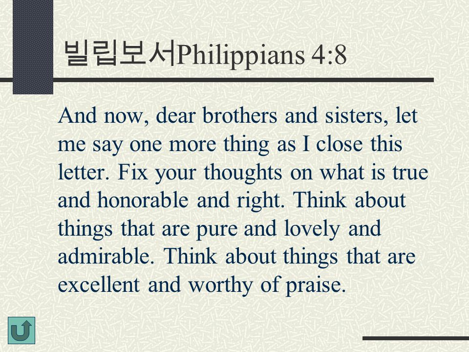 빌립보서 Philippians 4:8 And now, dear brothers and sisters, let me say one more thing as I close this letter.