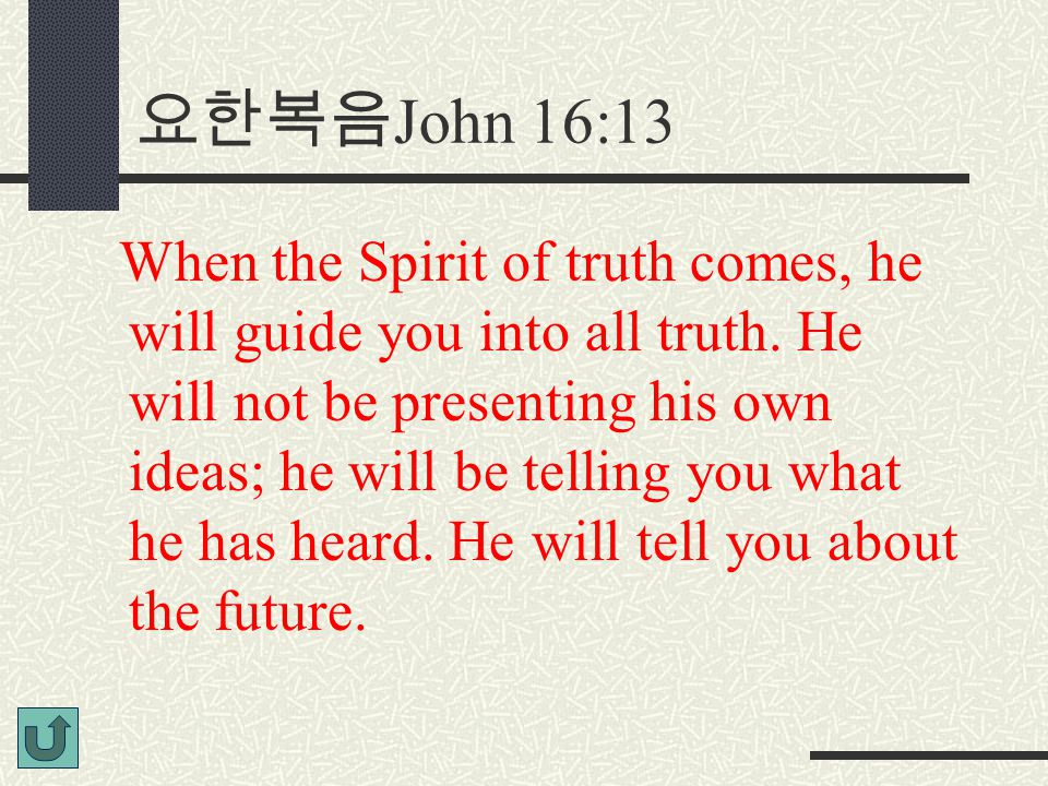 요한복음 John 16:13 When the Spirit of truth comes, he will guide you into all truth.