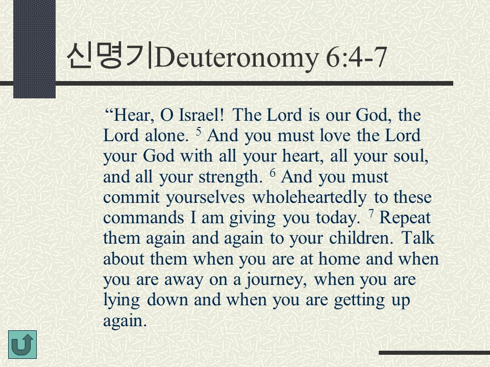 "신명기 Deuteronomy 6:4-7 ""Hear, O Israel! The Lord is our God, the Lord alone. 5 And you must love the Lord your God with all your heart, all your soul,"