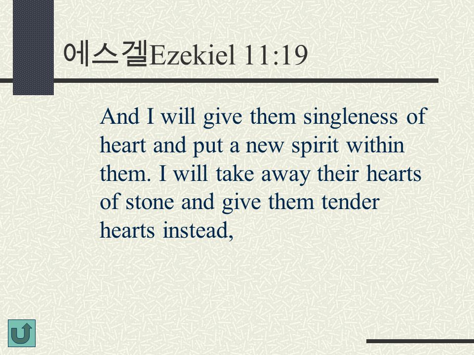 에스겔 Ezekiel 11:19 And I will give them singleness of heart and put a new spirit within them. I will take away their hearts of stone and give them tend