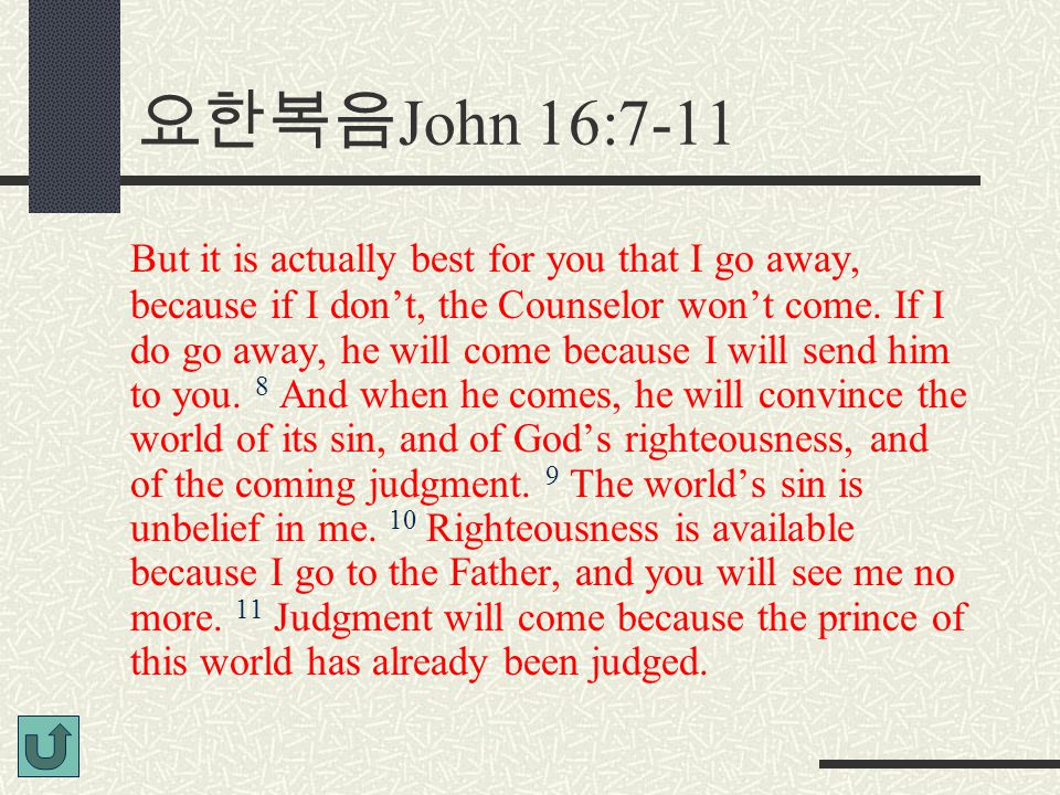 요한복음 John 16:7-11 But it is actually best for you that I go away, because if I don't, the Counselor won't come.