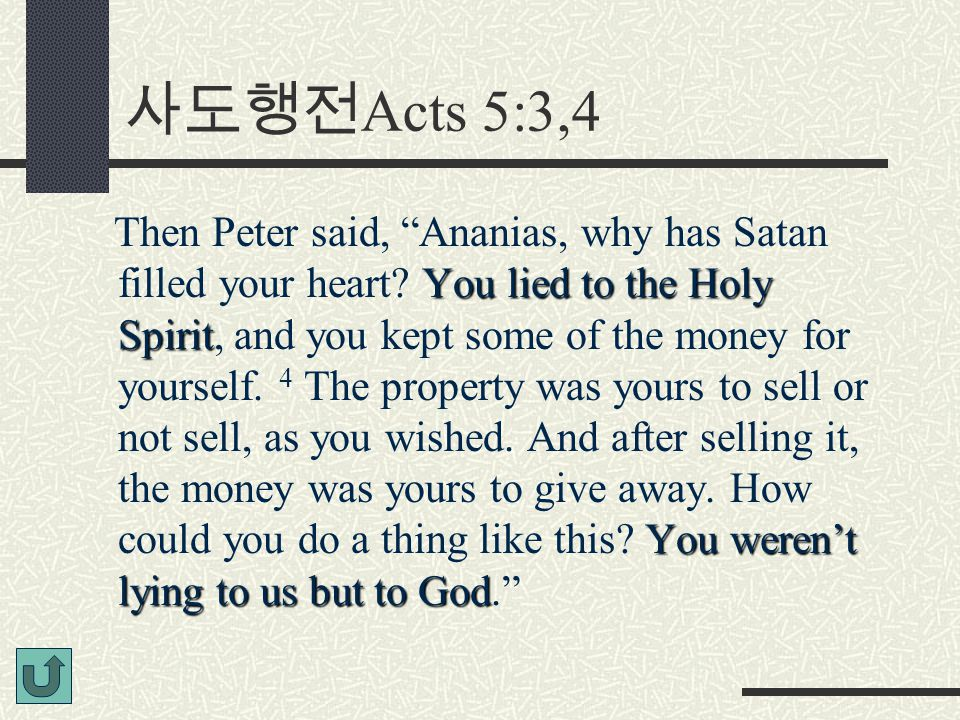 "사도행전 Acts 5:3,4 You lied to the Holy Spirit You weren't lying to us but to God Then Peter said, ""Ananias, why has Satan filled your heart? You lied to"