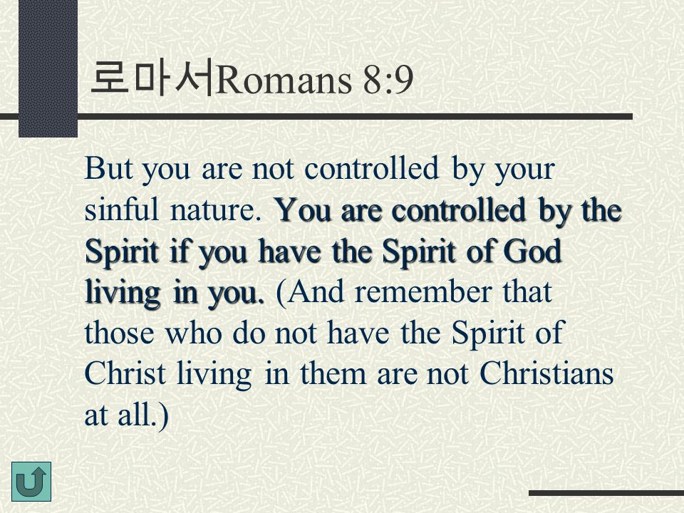 로마서 Romans 8:9 You are controlled by the Spirit if you have the Spirit of God living in you. But you are not controlled by your sinful nature. You are