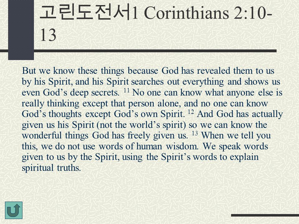 고린도전서 1 Corinthians 2:10- 13 But we know these things because God has revealed them to us by his Spirit, and his Spirit searches out everything and shows us even God's deep secrets.