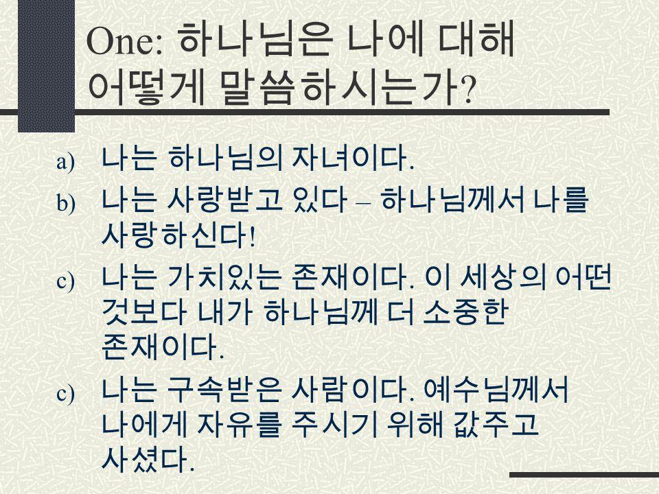 One: 하나님은 나에 대해 어떻게 말씀하시는가 . a) 나는 하나님의 자녀이다. b) 나는 사랑받고 있다 – 하나님께서 나를 사랑하신다 .