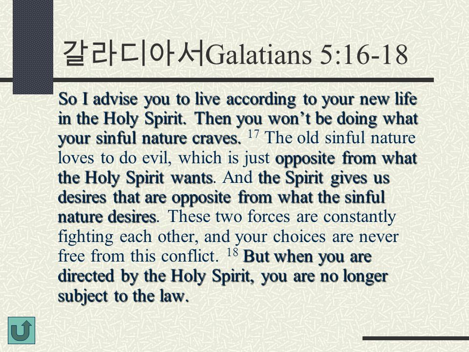 갈라디아서 Galatians 5:16-18 So I advise you to live according to your new life in the Holy Spirit. Then you won't be doing what your sinful nature craves.