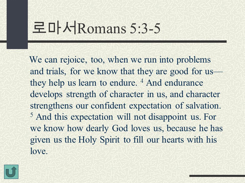 로마서 Romans 5:3-5 We can rejoice, too, when we run into problems and trials, for we know that they are good for us— they help us learn to endure.