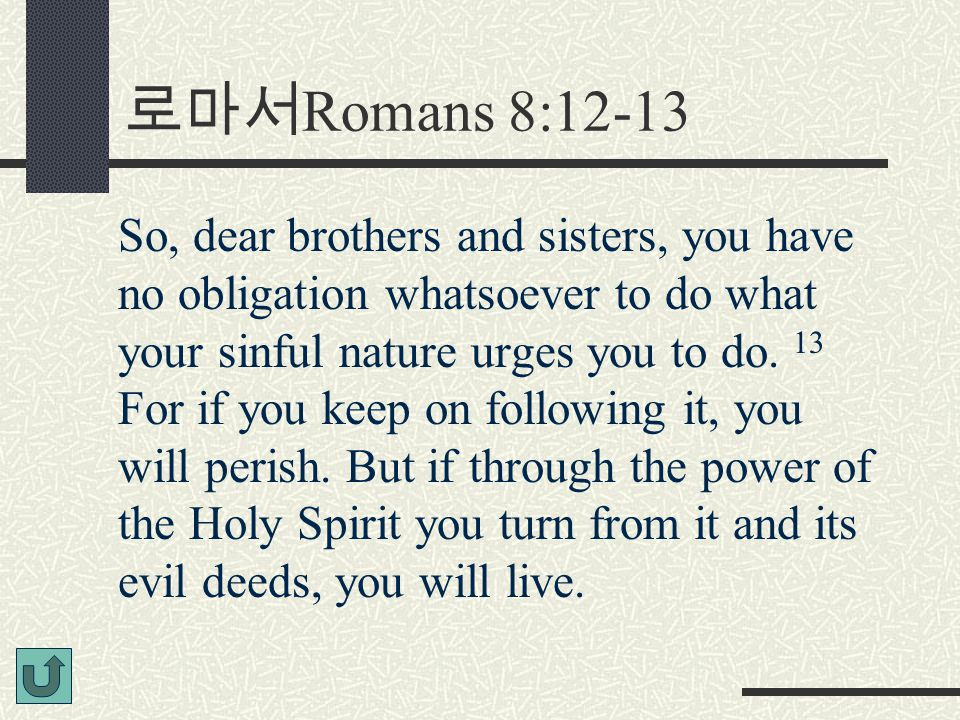 로마서 Romans 8:12-13 So, dear brothers and sisters, you have no obligation whatsoever to do what your sinful nature urges you to do. 13 For if you keep
