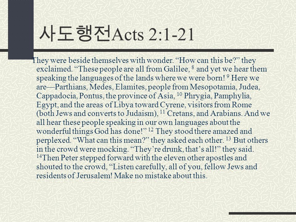 "사도행전 Acts 2:1-21 They were beside themselves with wonder. ""How can this be?"" they exclaimed. ""These people are all from Galilee, 8 and yet we hear the"