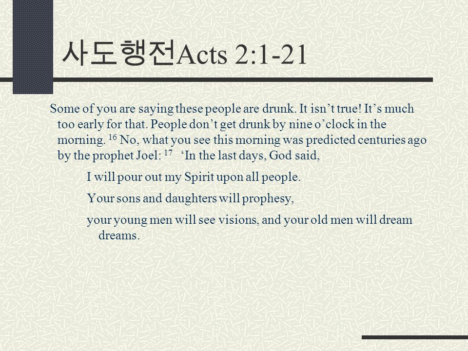 사도행전 Acts 2:1-21 Some of you are saying these people are drunk. It isn't true! It's much too early for that. People don't get drunk by nine o'clock in