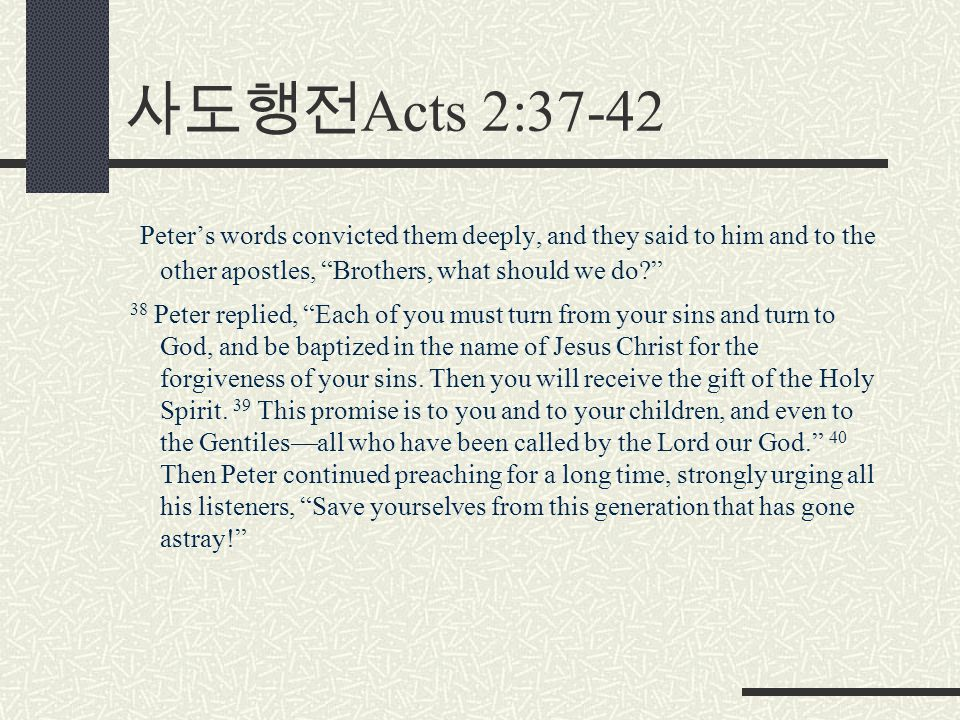 사도행전 Acts 2:37-42 Peter's words convicted them deeply, and they said to him and to the other apostles, Brothers, what should we do 38 Peter replied, Each of you must turn from your sins and turn to God, and be baptized in the name of Jesus Christ for the forgiveness of your sins.