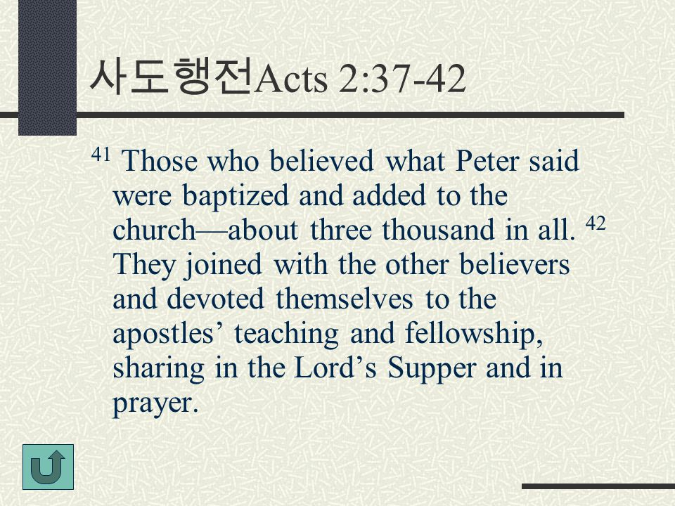 사도행전 Acts 2:37-42 41 Those who believed what Peter said were baptized and added to the church—about three thousand in all.