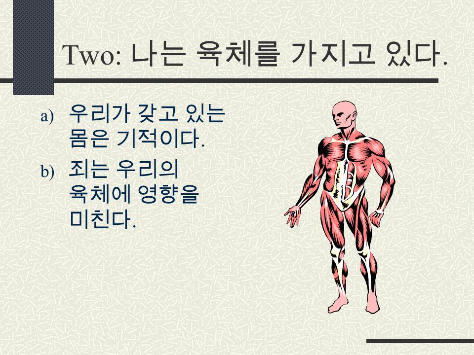 Two: 나는 육체를 가지고 있다. a) 우리가 갖고 있는 몸은 기적이다. b) 죄는 우리의 육체에 영향을 미친다.