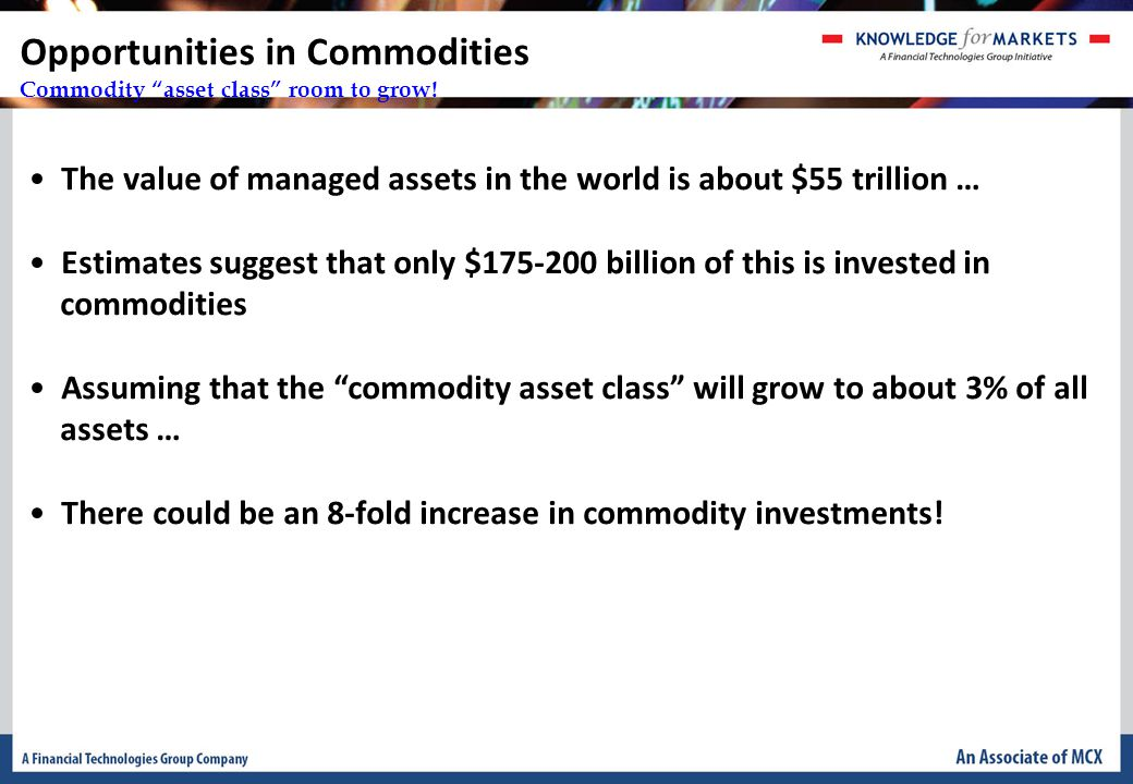 The value of managed assets in the world is about $55 trillion … Estimates suggest that only $175-200 billion of this is invested in commodities Assuming that the commodity asset class will grow to about 3% of all assets … There could be an 8-fold increase in commodity investments.