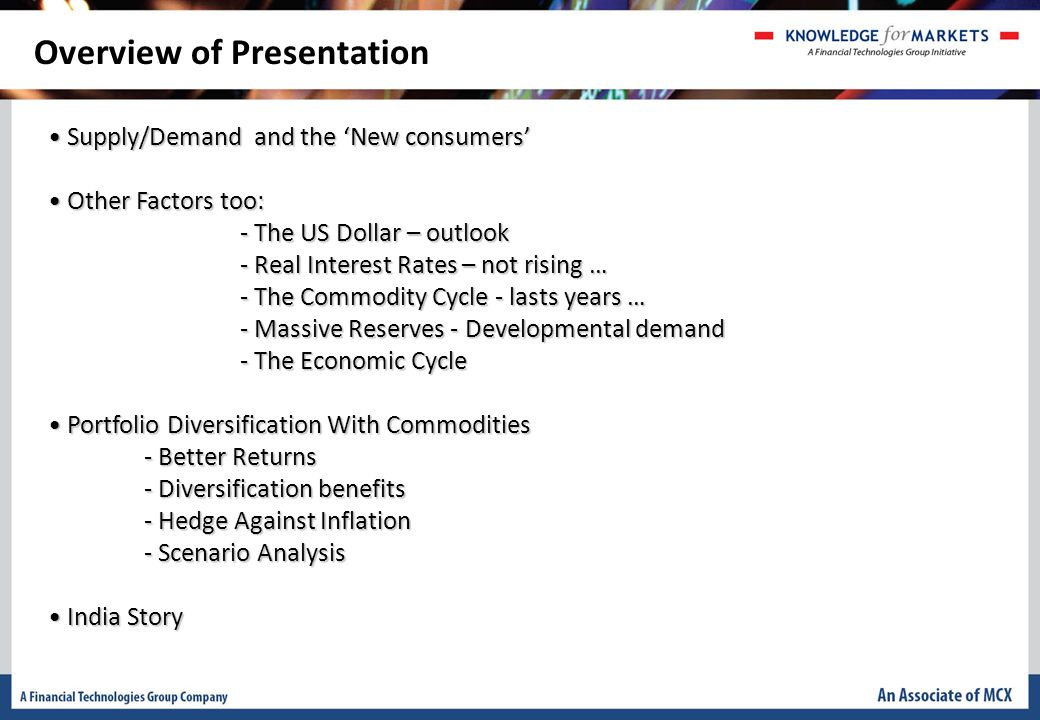 Overview of Presentation Supply/Demand and the 'New consumers' Supply/Demand and the 'New consumers' Other Factors too: Other Factors too: - The US Dollar – outlook - Real Interest Rates – not rising … - The Commodity Cycle - lasts years … - Massive Reserves - Developmental demand - The Economic Cycle Portfolio Diversification With Commodities Portfolio Diversification With Commodities - Better Returns - Diversification benefits - Hedge Against Inflation - Scenario Analysis India Story India Story